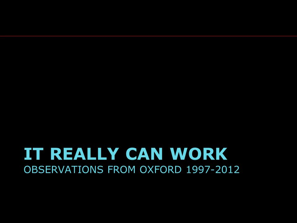 IT REALLY CAN WORK OBSERVATIONS FROM OXFORD 1997-2012