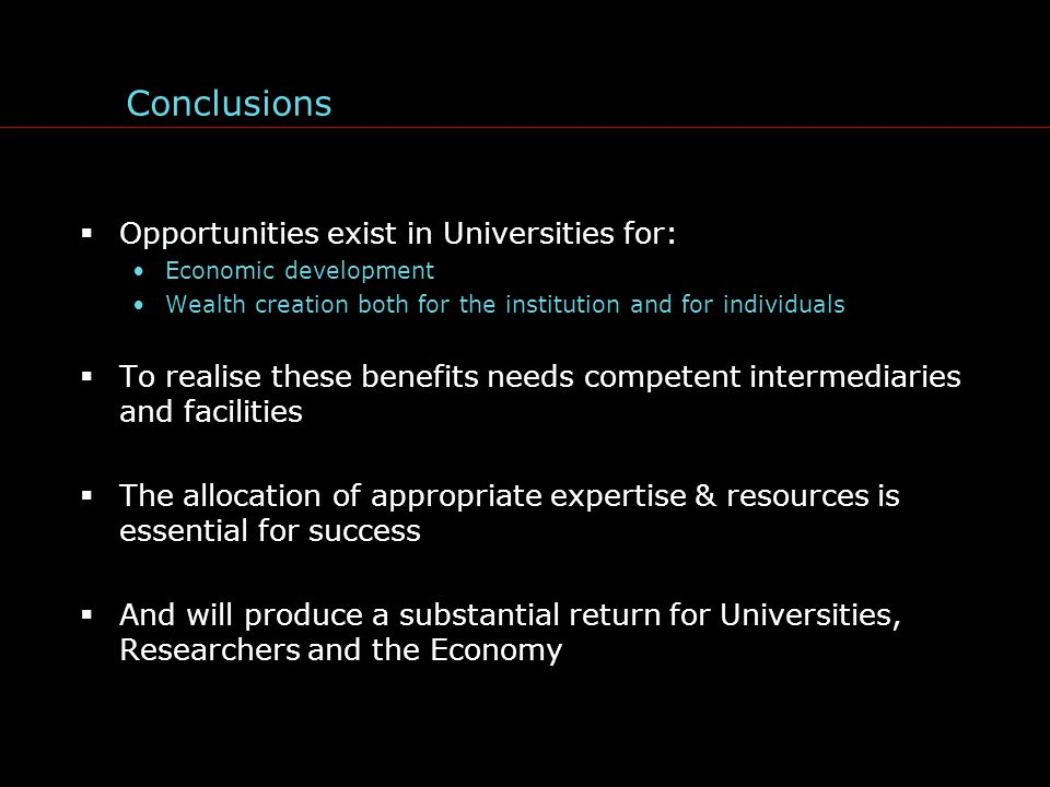 Conclusions  Opportunities exist in Universities for: Economic development Wealth creation both for the institution and for individuals  To realise these benefits needs competent intermediaries and facilities  The allocation of appropriate expertise & resources is essential for success  And will produce a substantial return for Universities, Researchers and the Economy