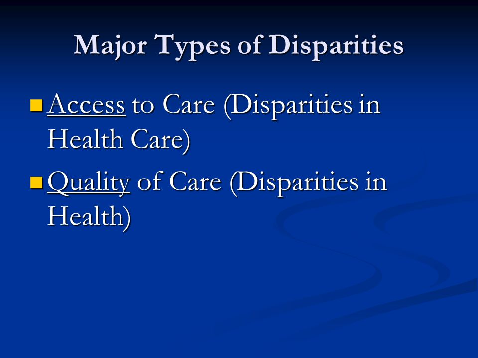 Major Types of Disparities Access to Care (Disparities in Health Care) Access to Care (Disparities in Health Care) Quality of Care (Disparities in Health) Quality of Care (Disparities in Health)