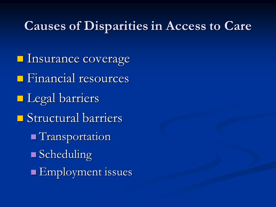 Causes of Disparities in Access to Care Insurance coverage Insurance coverage Financial resources Financial resources Legal barriers Legal barriers Structural barriers Structural barriers Transportation Transportation Scheduling Scheduling Employment issues Employment issues