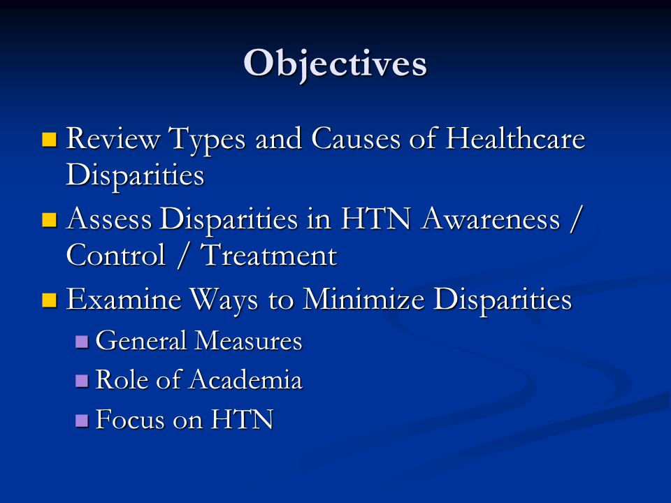 Objectives Review Types and Causes of Healthcare Disparities Review Types and Causes of Healthcare Disparities Assess Disparities in HTN Awareness / Control / Treatment Assess Disparities in HTN Awareness / Control / Treatment Examine Ways to Minimize Disparities Examine Ways to Minimize Disparities General Measures General Measures Role of Academia Role of Academia Focus on HTN Focus on HTN