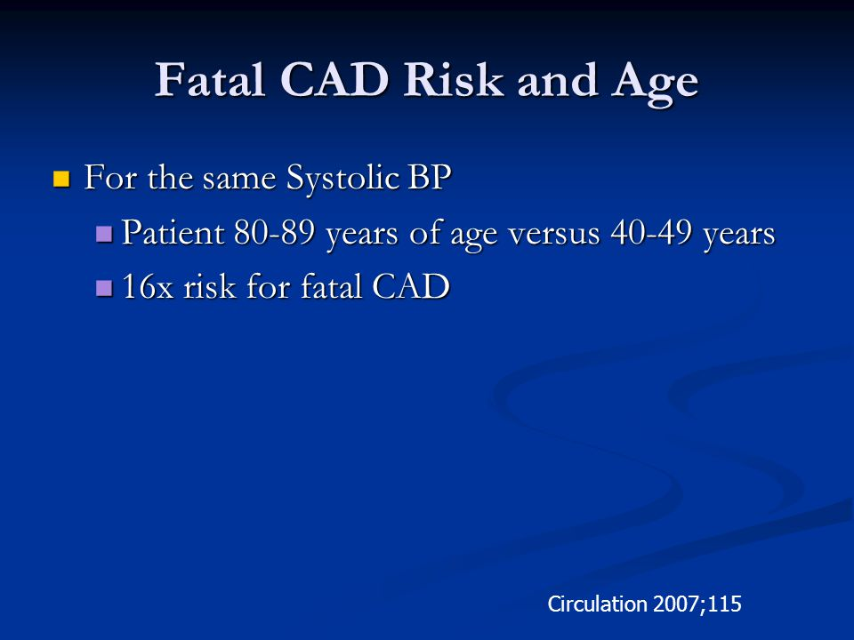 Fatal CAD Risk and Age For the same Systolic BP For the same Systolic BP Patient 80-89 years of age versus 40-49 years Patient 80-89 years of age versus 40-49 years 16x risk for fatal CAD 16x risk for fatal CAD Circulation 2007;115