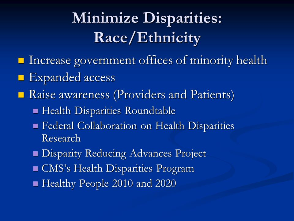 Minimize Disparities: Race/Ethnicity Increase government offices of minority health Increase government offices of minority health Expanded access Expanded access Raise awareness (Providers and Patients) Raise awareness (Providers and Patients) Health Disparities Roundtable Health Disparities Roundtable Federal Collaboration on Health Disparities Research Federal Collaboration on Health Disparities Research Disparity Reducing Advances Project Disparity Reducing Advances Project CMS's Health Disparities Program CMS's Health Disparities Program Healthy People 2010 and 2020 Healthy People 2010 and 2020