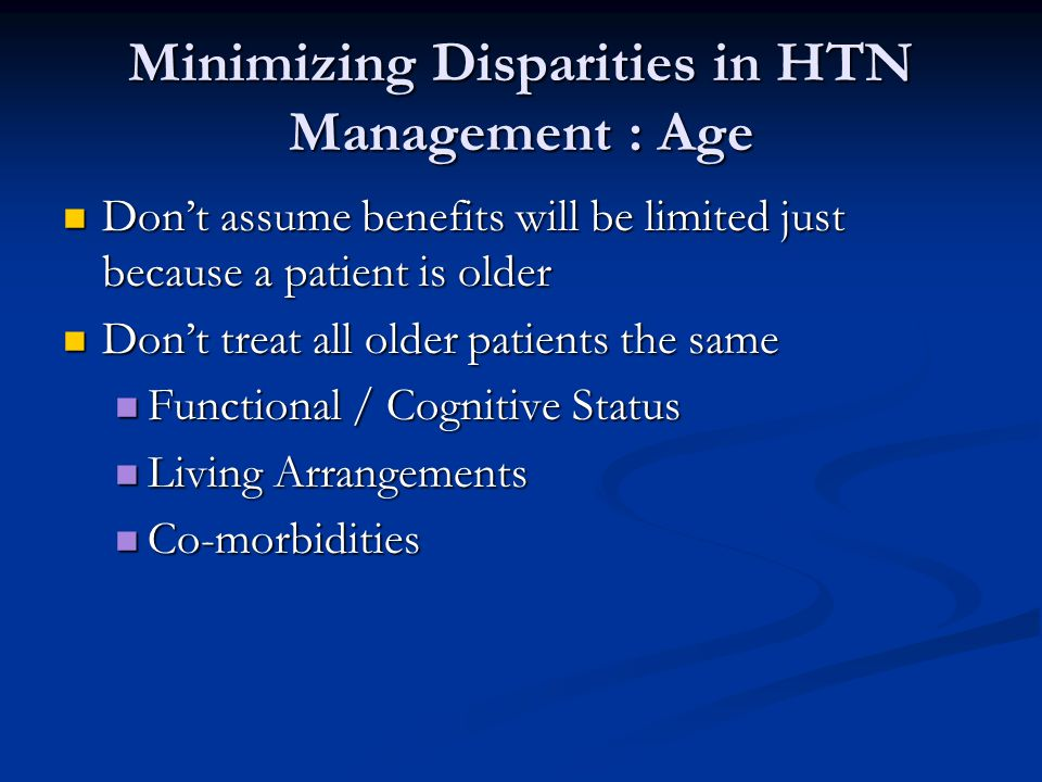 Minimizing Disparities in HTN Management : Age Don't assume benefits will be limited just because a patient is older Don't assume benefits will be limited just because a patient is older Don't treat all older patients the same Don't treat all older patients the same Functional / Cognitive Status Functional / Cognitive Status Living Arrangements Living Arrangements Co-morbidities Co-morbidities
