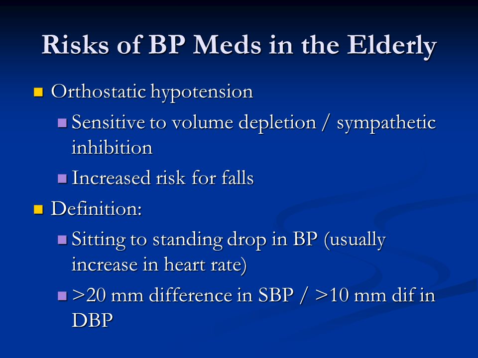 Risks of BP Meds in the Elderly Orthostatic hypotension Orthostatic hypotension Sensitive to volume depletion / sympathetic inhibition Sensitive to volume depletion / sympathetic inhibition Increased risk for falls Increased risk for falls Definition: Definition: Sitting to standing drop in BP (usually increase in heart rate) Sitting to standing drop in BP (usually increase in heart rate) >20 mm difference in SBP / >10 mm dif in DBP >20 mm difference in SBP / >10 mm dif in DBP