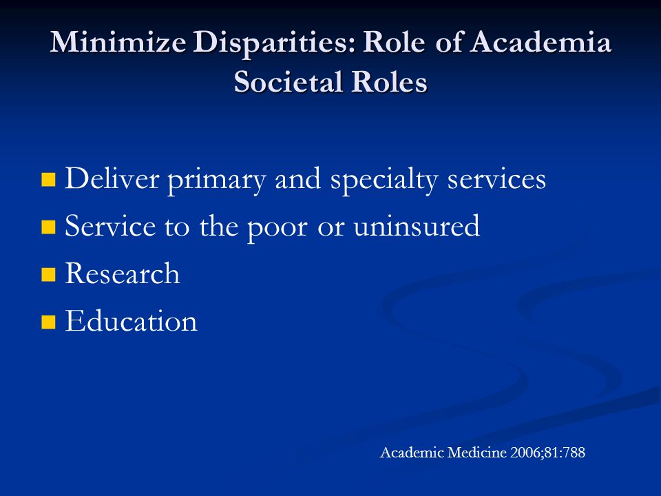Minimize Disparities: Role of Academia Societal Roles Deliver primary and specialty services Service to the poor or uninsured Research Education Academic Medicine 2006;81:788
