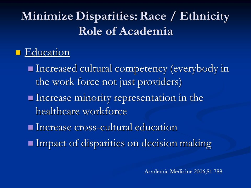 Minimize Disparities: Race / Ethnicity Role of Academia Education Education Increased cultural competency (everybody in the work force not just providers) Increased cultural competency (everybody in the work force not just providers) Increase minority representation in the healthcare workforce Increase minority representation in the healthcare workforce Increase cross-cultural education Increase cross-cultural education Impact of disparities on decision making Impact of disparities on decision making Academic Medicine 2006;81:788