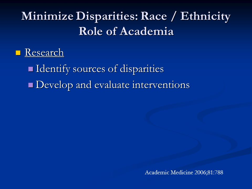 Minimize Disparities: Race / Ethnicity Role of Academia Research Research Identify sources of disparities Identify sources of disparities Develop and evaluate interventions Develop and evaluate interventions Academic Medicine 2006;81:788