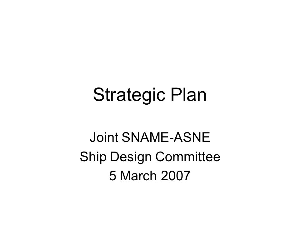 Strategic Plan Joint SNAME-ASNE Ship Design Committee 5 March 2007