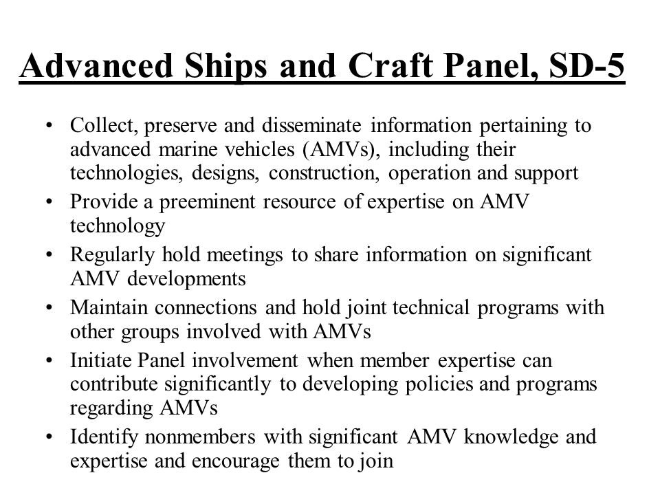 Advanced Ships and Craft Panel, SD-5 Collect, preserve and disseminate information pertaining to advanced marine vehicles (AMVs), including their technologies, designs, construction, operation and support Provide a preeminent resource of expertise on AMV technology Regularly hold meetings to share information on significant AMV developments Maintain connections and hold joint technical programs with other groups involved with AMVs Initiate Panel involvement when member expertise can contribute significantly to developing policies and programs regarding AMVs Identify nonmembers with significant AMV knowledge and expertise and encourage them to join