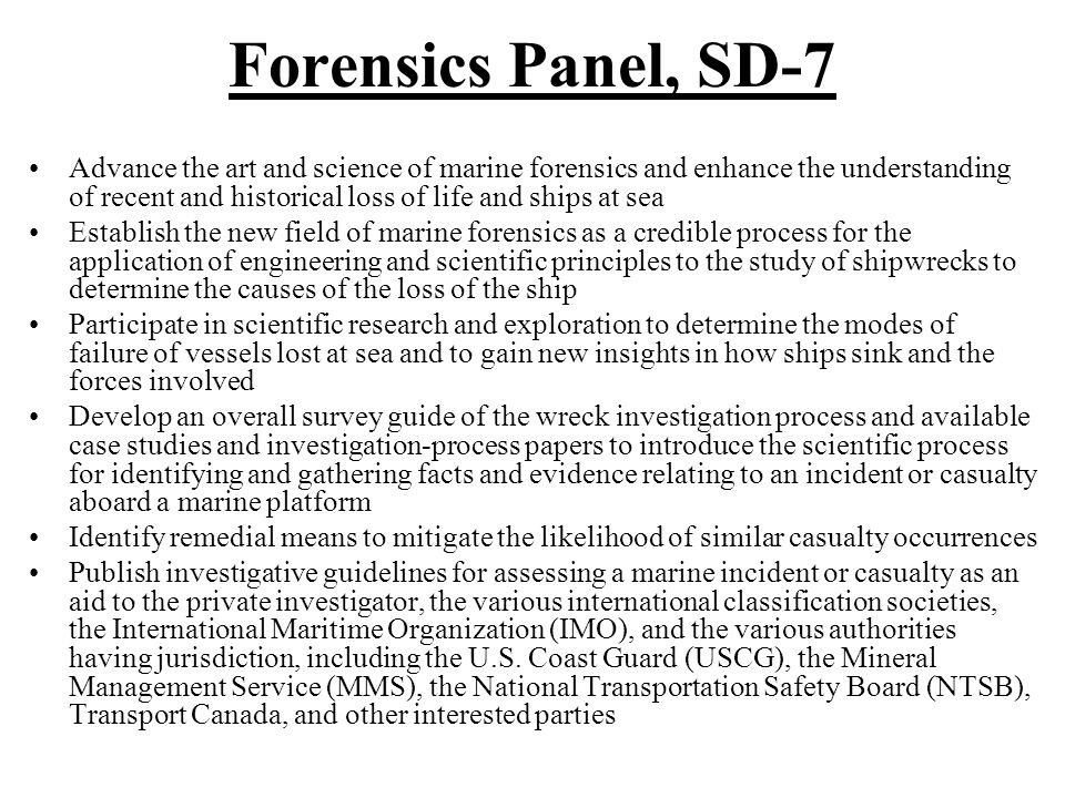 Forensics Panel, SD-7 Advance the art and science of marine forensics and enhance the understanding of recent and historical loss of life and ships at sea Establish the new field of marine forensics as a credible process for the application of engineering and scientific principles to the study of shipwrecks to determine the causes of the loss of the ship Participate in scientific research and exploration to determine the modes of failure of vessels lost at sea and to gain new insights in how ships sink and the forces involved Develop an overall survey guide of the wreck investigation process and available case studies and investigation-process papers to introduce the scientific process for identifying and gathering facts and evidence relating to an incident or casualty aboard a marine platform Identify remedial means to mitigate the likelihood of similar casualty occurrences Publish investigative guidelines for assessing a marine incident or casualty as an aid to the private investigator, the various international classification societies, the International Maritime Organization (IMO), and the various authorities having jurisdiction, including the U.S.