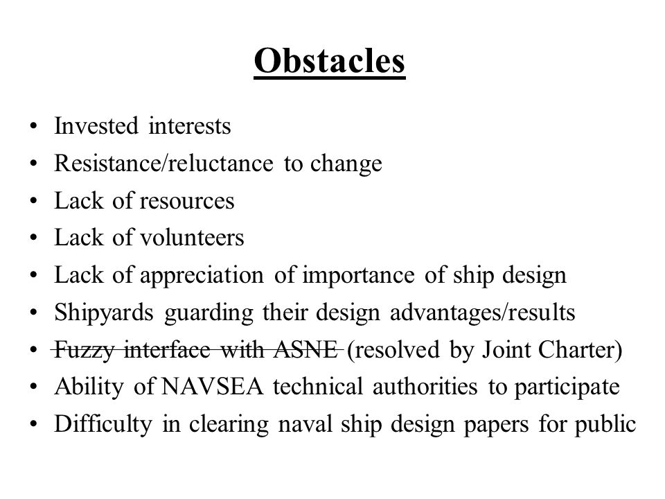 Obstacles Invested interests Resistance/reluctance to change Lack of resources Lack of volunteers Lack of appreciation of importance of ship design Shipyards guarding their design advantages/results Fuzzy interface with ASNE (resolved by Joint Charter) Ability of NAVSEA technical authorities to participate Difficulty in clearing naval ship design papers for public