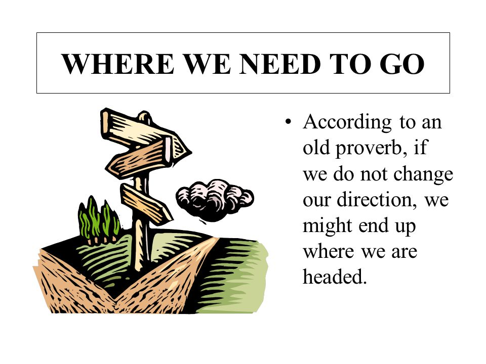 WHERE WE NEED TO GO According to an old proverb, if we do not change our direction, we might end up where we are headed.