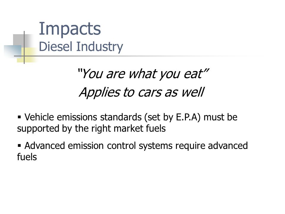 Impacts Diesel Industry You are what you eat Applies to cars as well  Vehicle emissions standards (set by E.P.A) must be supported by the right market fuels  Advanced emission control systems require advanced fuels