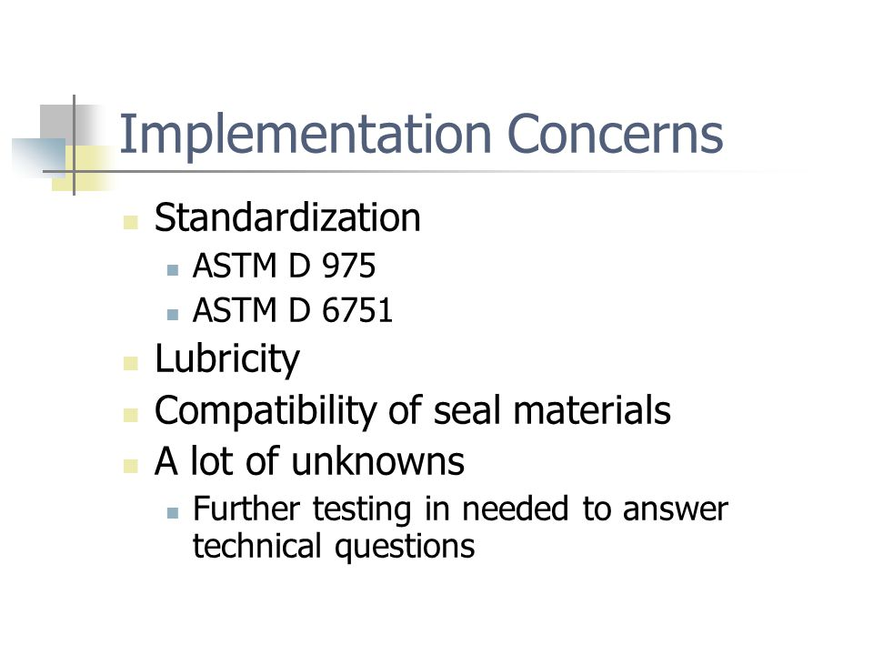 Implementation Concerns Standardization ASTM D 975 ASTM D 6751 Lubricity Compatibility of seal materials A lot of unknowns Further testing in needed to answer technical questions