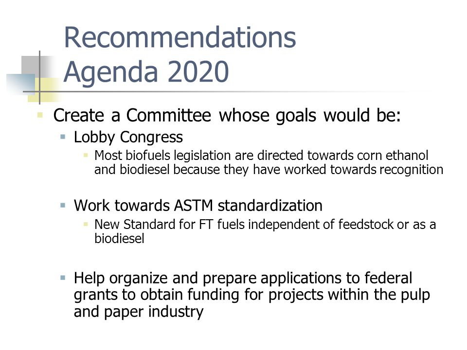 Recommendations Agenda 2020  Create a Committee whose goals would be:  Lobby Congress  Most biofuels legislation are directed towards corn ethanol and biodiesel because they have worked towards recognition  Work towards ASTM standardization  New Standard for FT fuels independent of feedstock or as a biodiesel  Help organize and prepare applications to federal grants to obtain funding for projects within the pulp and paper industry