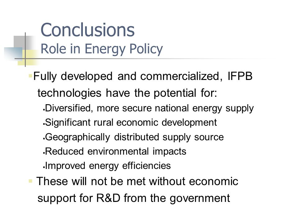 Conclusions Role in Energy Policy  Fully developed and commercialized, IFPB technologies have the potential for:  Diversified, more secure national energy supply  Significant rural economic development  Geographically distributed supply source  Reduced environmental impacts  Improved energy efficiencies  These will not be met without economic support for R&D from the government