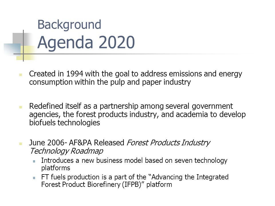 Background Agenda 2020 Created in 1994 with the goal to address emissions and energy consumption within the pulp and paper industry Redefined itself as a partnership among several government agencies, the forest products industry, and academia to develop biofuels technologies June 2006- AF&PA Released Forest Products Industry Technology Roadmap Introduces a new business model based on seven technology platforms FT fuels production is a part of the Advancing the Integrated Forest Product Biorefinery (IFPB) platform
