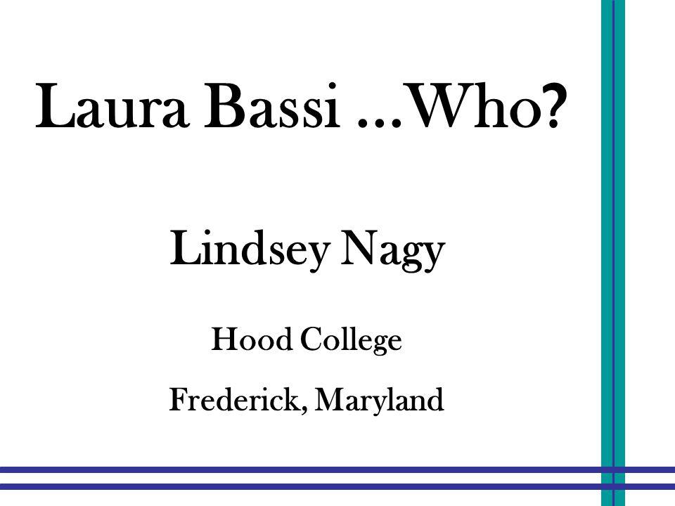 Laura Bassi...Who ? Lindsey Nagy Hood College Frederick, Maryland