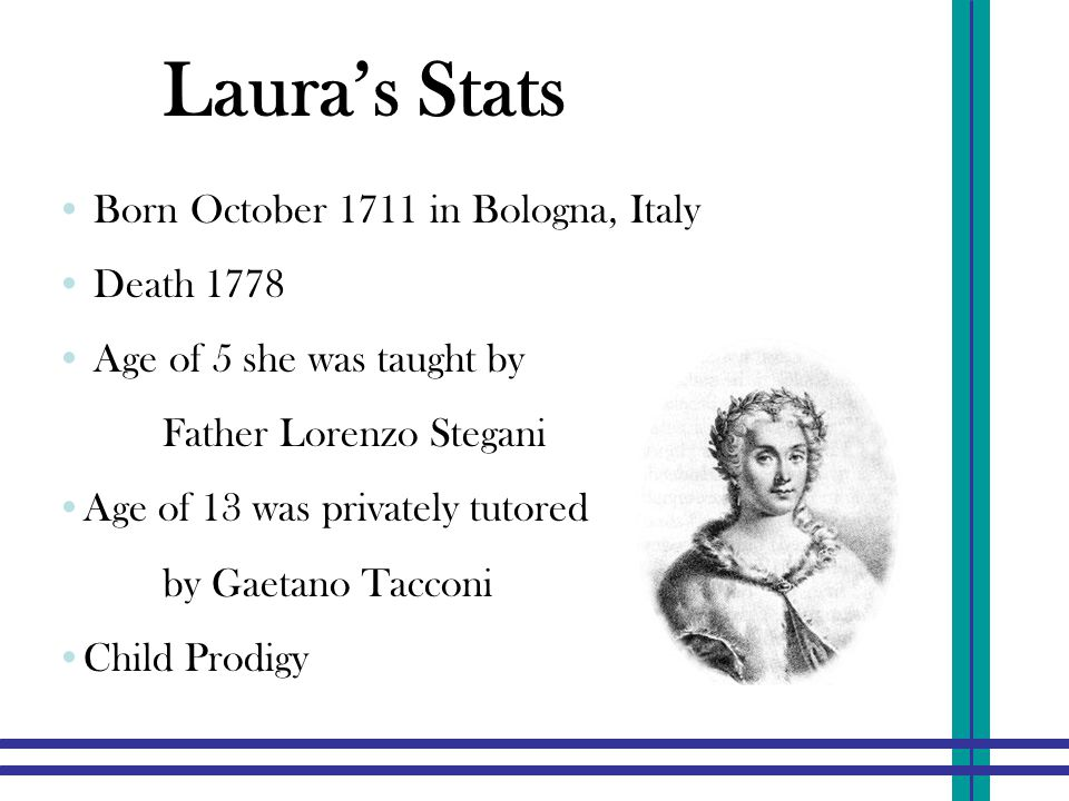 Laura's Stats Born October 1711 in Bologna, Italy Death 1778 Age of 5 she was taught by Father Lorenzo Stegani Age of 13 was privately tutored by Gaetano Tacconi Child Prodigy