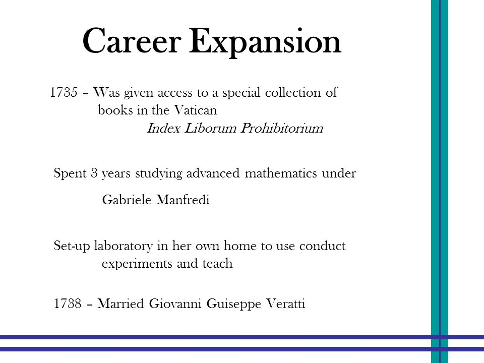 Career Expansion Spent 3 years studying advanced mathematics under Gabriele Manfredi 1735 – Was given access to a special collection of books in the Vatican Index Liborum Prohibitorium 1738 – Married Giovanni Guiseppe Veratti Set-up laboratory in her own home to use conduct experiments and teach