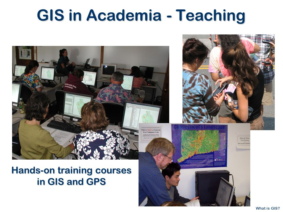 What is GIS GIS in Academia - Teaching Hands-on training courses in GIS and GPS