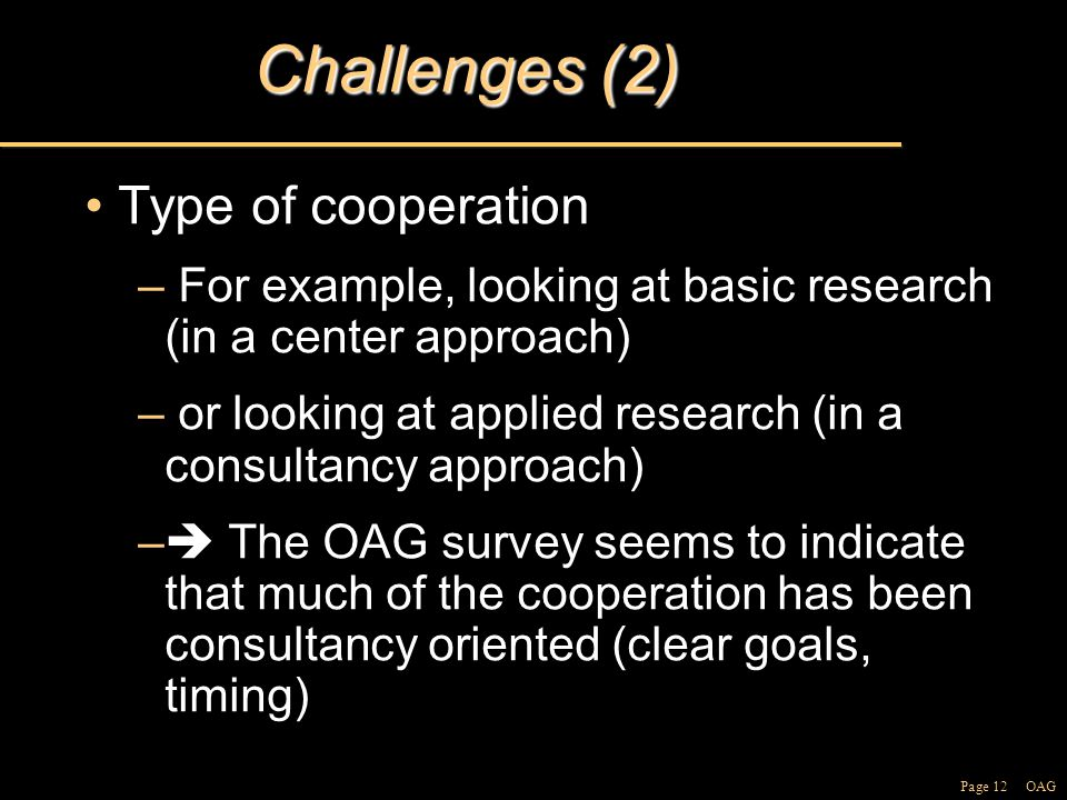 Page 12 OAG Challenges (2) Type of cooperationType of cooperation – For example, looking at basic research (in a center approach) – or looking at applied research (in a consultancy approach) –  The OAG survey seems to indicate that much of the cooperation has been consultancy oriented (clear goals, timing)