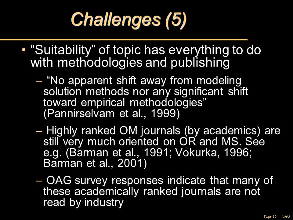 Page 15 OAG Challenges (5) Suitability of topic has everything to do with methodologies and publishing Suitability of topic has everything to do with methodologies and publishing – No apparent shift away from modeling solution methods nor any significant shift toward empirical methodologies (Pannirselvam et al., 1999) – Highly ranked OM journals (by academics) are still very much oriented on OR and MS.