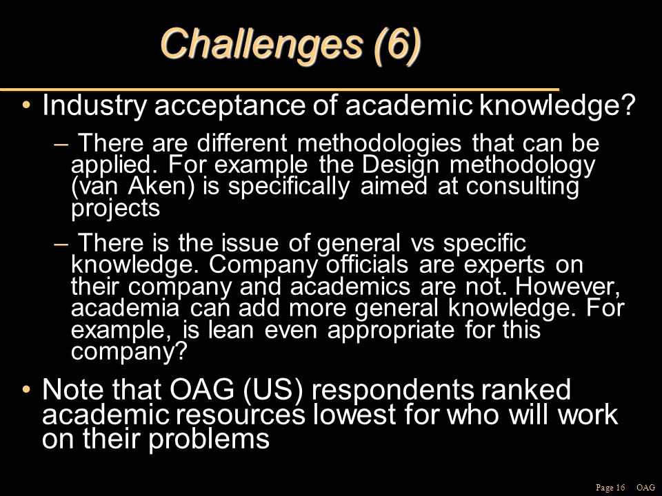 Page 16 OAG Challenges (6) Industry acceptance of academic knowledge Industry acceptance of academic knowledge.