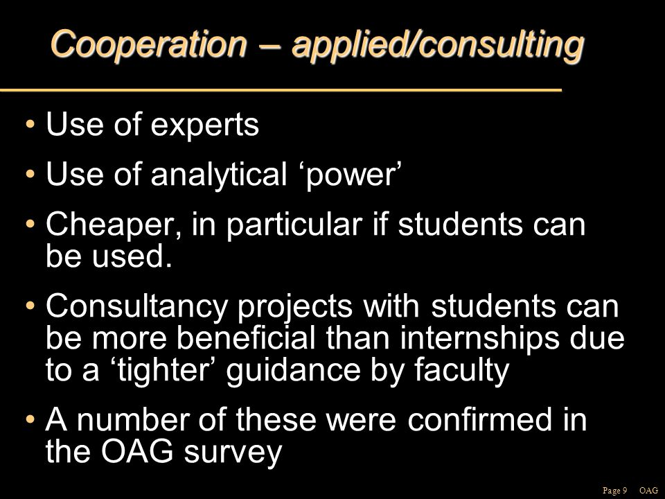 Page 9 OAG Cooperation – applied/consulting Use of expertsUse of experts Use of analytical 'power'Use of analytical 'power' Cheaper, in particular if students can be used.Cheaper, in particular if students can be used.