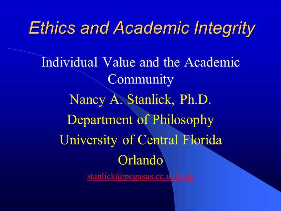 Ethics and Academic Integrity Individual Value and the Academic Community Nancy A. Stanlick, Ph.D. Department of Philosophy University of Central Flor