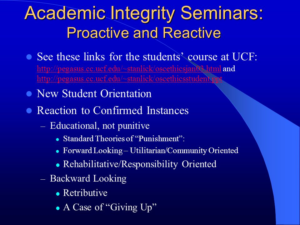 Academic Integrity Seminars: Proactive and Reactive See these links for the students' course at UCF: http://pegasus.cc.ucf.edu/~stanlick/oscethicsjan0
