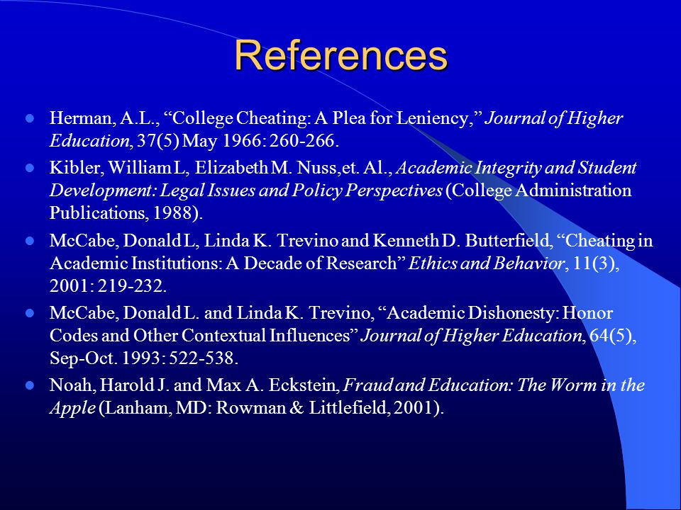 """References Herman, A.L., """"College Cheating: A Plea for Leniency,"""" Journal of Higher Education, 37(5) May 1966: 260-266. Kibler, William L, Elizabeth M"""