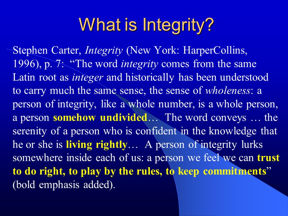 """What is Integrity? Stephen Carter, Integrity (New York: HarperCollins, 1996), p. 7: """"The word integrity comes from the same Latin root as integer and"""