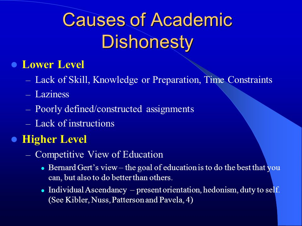 Causes of Academic Dishonesty Lower Level – Lack of Skill, Knowledge or Preparation, Time Constraints – Laziness – Poorly defined/constructed assignme