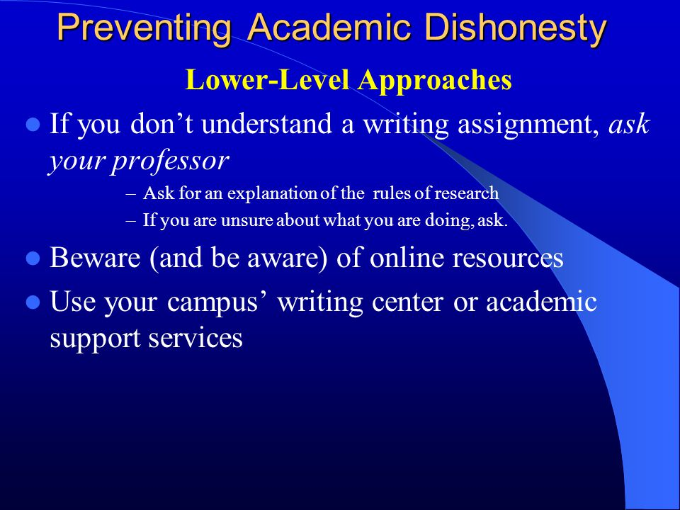 Preventing Academic Dishonesty Lower-Level Approaches If you don't understand a writing assignment, ask your professor –Ask for an explanation of the