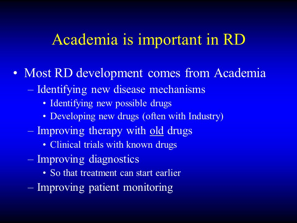 Academia is important in RD Most RD development comes from Academia –Identifying new disease mechanisms Identifying new possible drugs Developing new