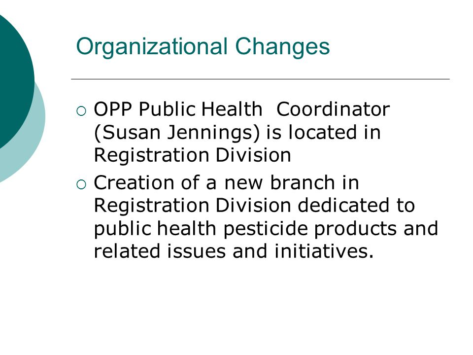 Organizational Changes  OPP Public Health Coordinator (Susan Jennings) is located in Registration Division  Creation of a new branch in Registration