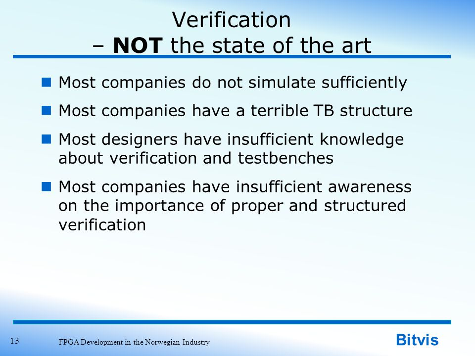 Bitvis Verification – NOT the state of the art Most companies do not simulate sufficiently Most companies have a terrible TB structure Most designers have insufficient knowledge about verification and testbenches Most companies have insufficient awareness on the importance of proper and structured verification FPGA Development in the Norwegian Industry 13