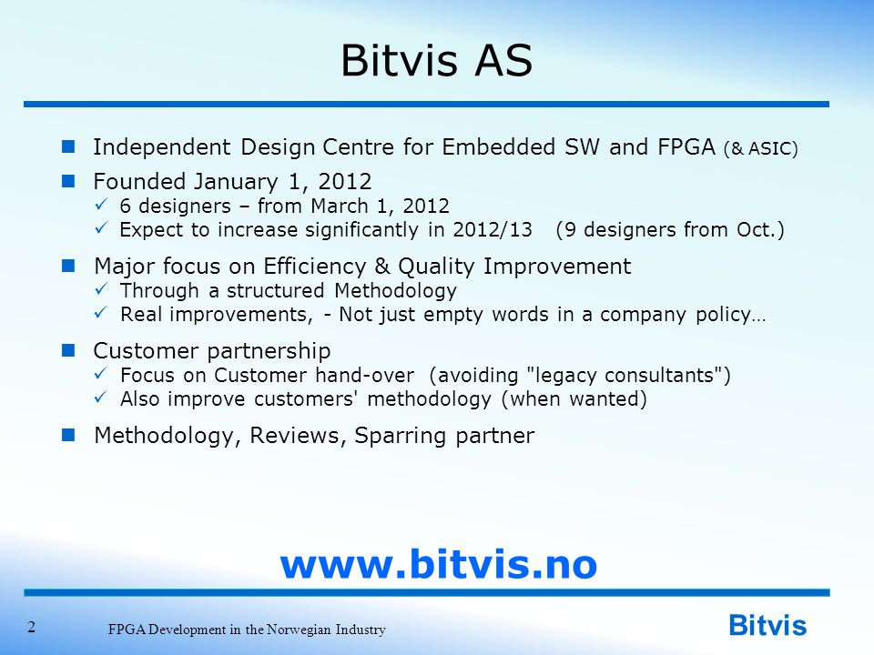 Bitvis Bitvis AS Independent Design Centre for Embedded SW and FPGA (& ASIC) Founded January 1, 2012 6 designers – from March 1, 2012 Expect to increase significantly in 2012/13 (9 designers from Oct.) Major focus on Efficiency & Quality Improvement Through a structured Methodology Real improvements, - Not just empty words in a company policy… Customer partnership Focus on Customer hand-over (avoiding legacy consultants ) Also improve customers methodology (when wanted) Methodology, Reviews, Sparring partner FPGA Development in the Norwegian Industry 2 www.bitvis.no
