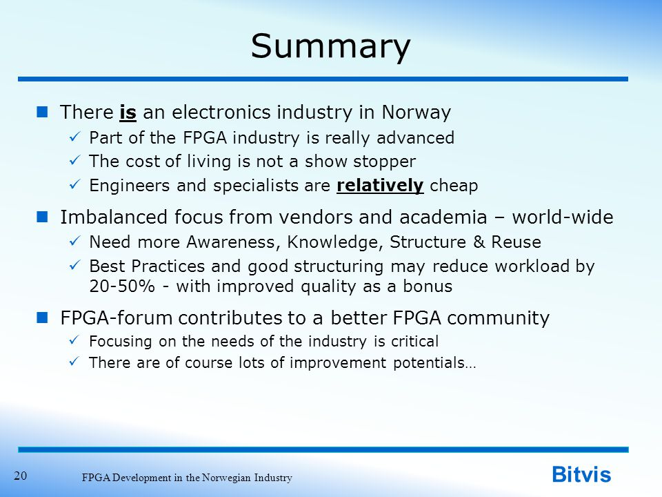 Bitvis Summary There is an electronics industry in Norway Part of the FPGA industry is really advanced The cost of living is not a show stopper Engineers and specialists are relatively cheap Imbalanced focus from vendors and academia – world-wide Need more Awareness, Knowledge, Structure & Reuse Best Practices and good structuring may reduce workload by 20-50% - with improved quality as a bonus FPGA-forum contributes to a better FPGA community Focusing on the needs of the industry is critical There are of course lots of improvement potentials… FPGA Development in the Norwegian Industry 20
