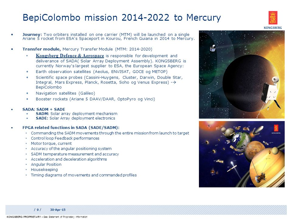 KONGSBERG PROPRIETARY – See Statement of Proprietary Information BepiColombo mission 2014-2022 to Mercury / 9 /30-Apr-15 Journey: Two orbiters installed on one carrier (MTM) will be launched on a single Ariane 5 rocket from ESA s Spaceport in Kourou, French Guiana in 2014 to Mercury.