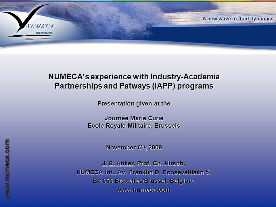 www.numeca.com NUMECA's experience with Industry-Academia Partnerships and Patways (IAPP) programs Presentation given at the Journée Marie Curie Ecole Royale Militaire, Brussels November 6 th, 2009 J.