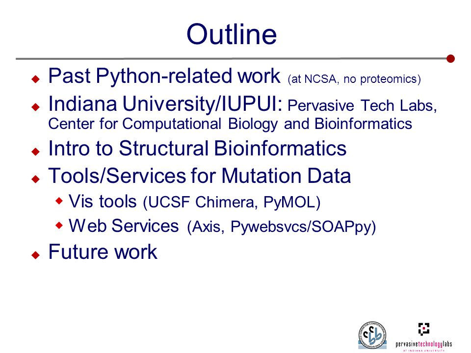 Outline  Past Python-related work (at NCSA, no proteomics)  Indiana University/IUPUI: Pervasive Tech Labs, Center for Computational Biology and Bioinformatics  Intro to Structural Bioinformatics  Tools/Services for Mutation Data  Vis tools (UCSF Chimera, PyMOL)  Web Services (Axis, Pywebsvcs/SOAPpy)  Future work
