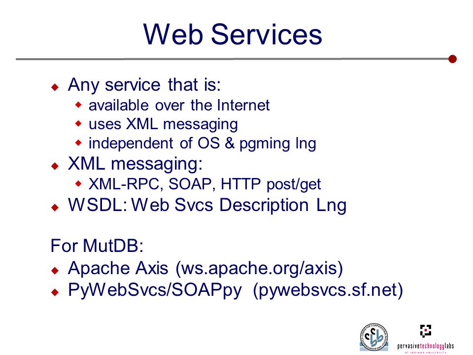 Web Services  Any service that is:  available over the Internet  uses XML messaging  independent of OS & pgming lng  XML messaging:  XML-RPC, SOAP, HTTP post/get  WSDL: Web Svcs Description Lng For MutDB:  Apache Axis (ws.apache.org/axis)  PyWebSvcs/SOAPpy (pywebsvcs.sf.net)