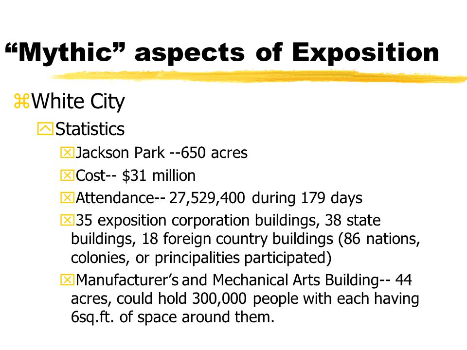 Mythic aspects of Exposition zWhite City yStatistics xJackson Park --650 acres xCost-- $31 million xAttendance-- 27,529,400 during 179 days x35 exposition corporation buildings, 38 state buildings, 18 foreign country buildings (86 nations, colonies, or principalities participated) xManufacturer's and Mechanical Arts Building-- 44 acres, could hold 300,000 people with each having 6sq.ft.