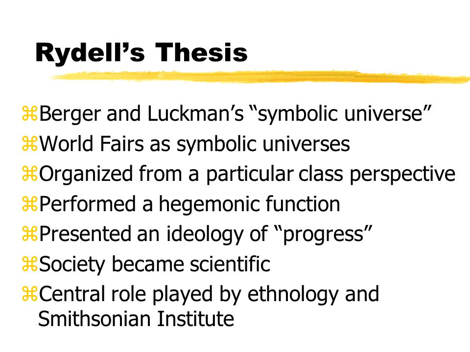 """Rydell's Thesis zBerger and Luckman's """"symbolic universe"""" zWorld Fairs as symbolic universes zOrganized from a particular class perspective zPerformed"""