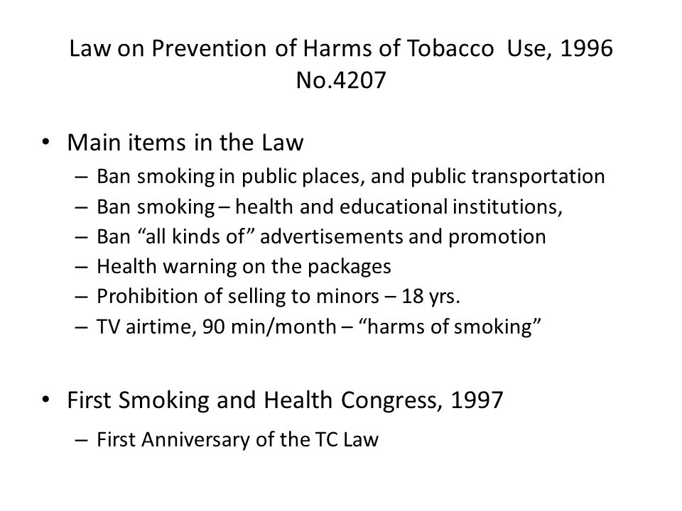 Law on Prevention of Harms of Tobacco Use, 1996 No.4207 Main items in the Law – Ban smoking in public places, and public transportation – Ban smoking – health and educational institutions, – Ban all kinds of advertisements and promotion – Health warning on the packages – Prohibition of selling to minors – 18 yrs.