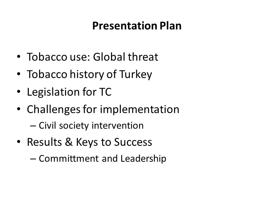 Presentation Plan Tobacco use: Global threat Tobacco history of Turkey Legislation for TC Challenges for implementation – Civil society intervention Results & Keys to Success – Committment and Leadership