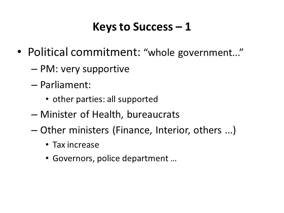 Keys to Success – 1 Political commitment: whole government... – PM: very supportive – Parliament: other parties: all supported – Minister of Health, bureaucrats – Other ministers (Finance, Interior, others...) Tax increase Governors, police department …